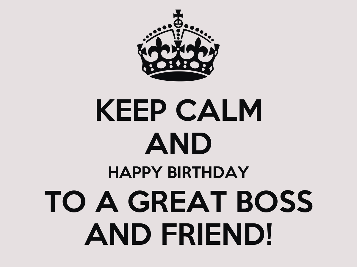 KEEP CALM AND HAPPY BIRTHDAY TO A GREAT BOSS AND FRIEND