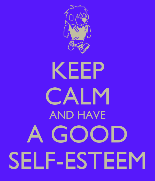 KEEP CALM AND HAVE A GOOD SELF-ESTEEM Poster   Aymaan ...