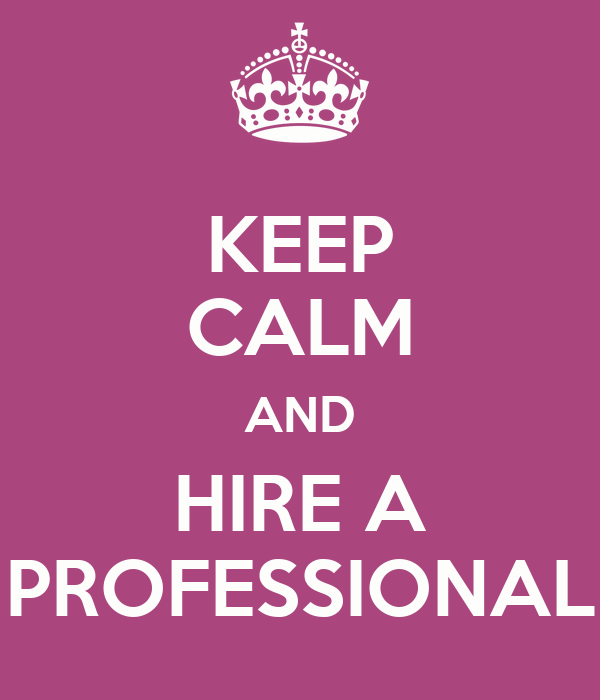 Keep Calm And Hire A Professional  Keep Calm And Carry On