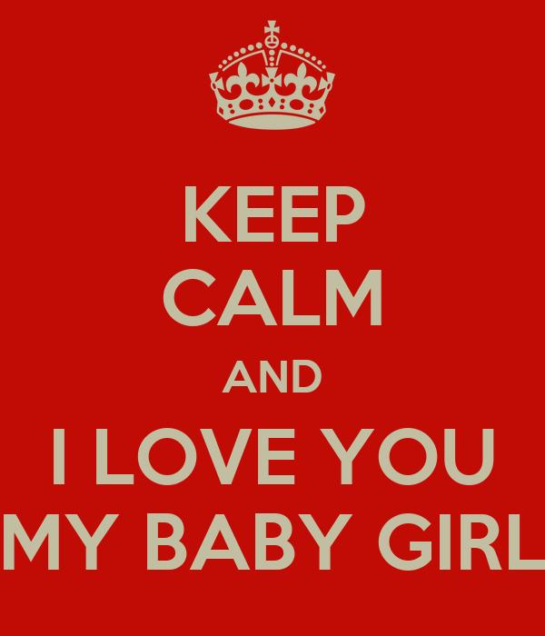 KEEP CALM AND I LOVE YOU MY BABY GIRL - KEEP CALM AND ...