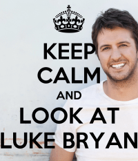 KEEP CALM AND LOOK AT LUKE BRYAN - KEEP CALM AND CARRY ON ...