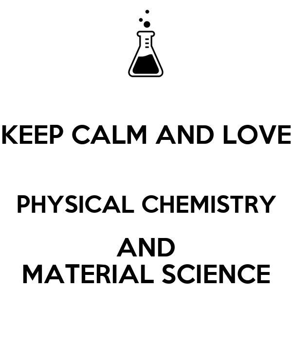 KEEP CALM AND LOVE PHYSICAL CHEMISTRY AND MATERIAL SCIENCE