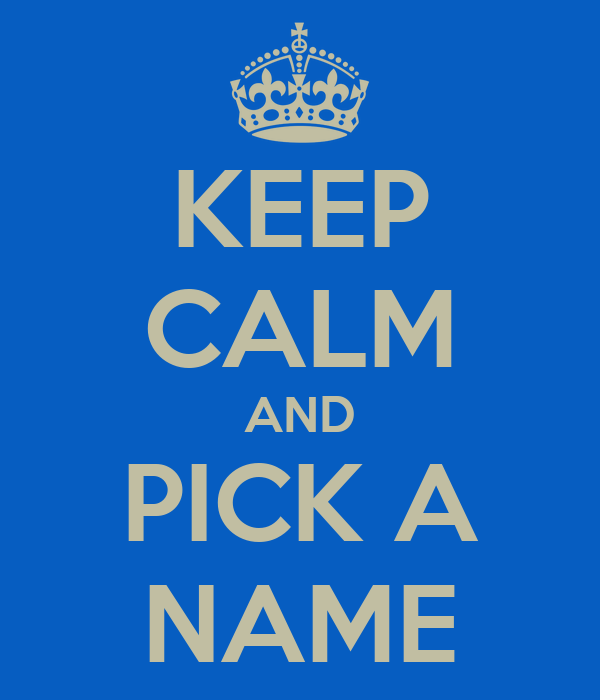 KEEP CALM AND PICK A NAME Poster | ana | Keep Calm-o-Matic