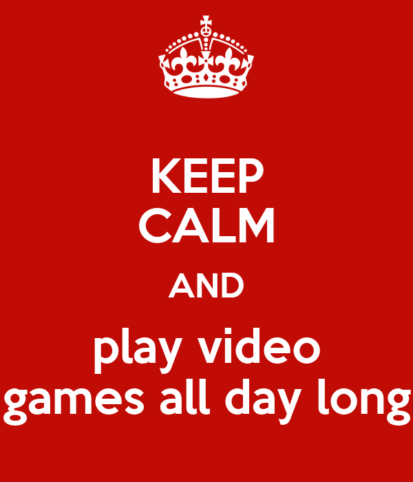 KEEP CALM AND play video games all day long - KEEP CALM ...
