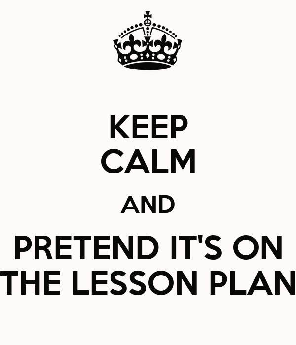 KEEP CALM AND PRETEND IT'S ON THE LESSON PLAN Poster