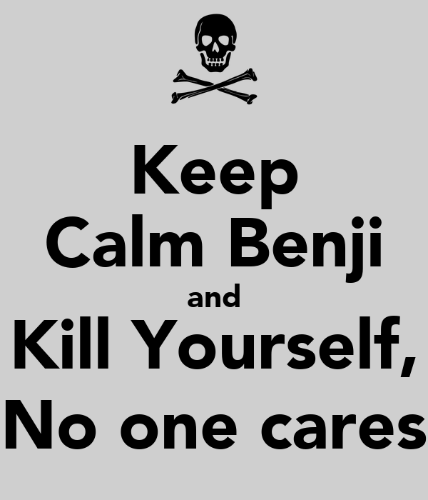 Keep Calm Benji and Kill Yourself, No one cares Poster