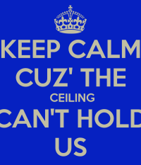 KEEP CALM CUZ' THE CEILING CAN'T HOLD US Poster | name ...