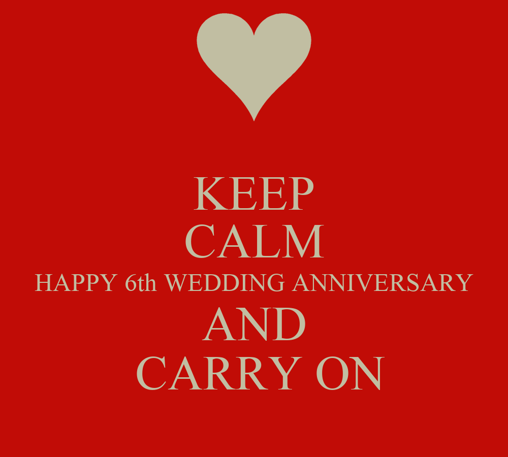 KEEP CALM HAPPY 6th WEDDING ANNIVERSARY AND CARRY ON
