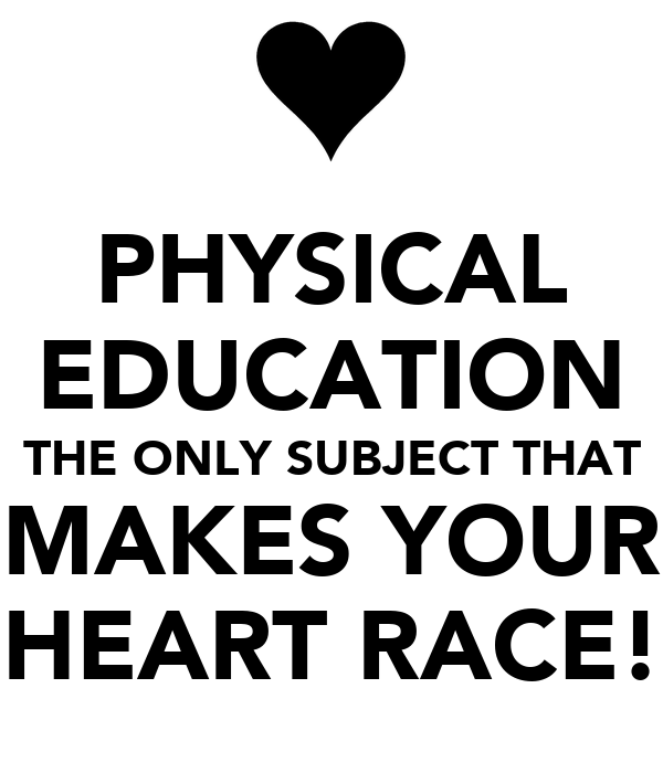 PHYSICAL EDUCATION THE ONLY SUBJECT THAT MAKES YOUR HEART