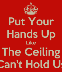 Put Your Hands Up Like The Ceiling Can't Hold Us - KEEP ...