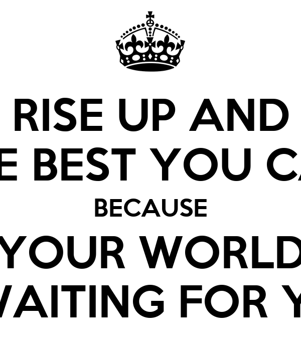 RISE UP AND BE THE BEST YOU CAN BE BECAUSE YOUR WORLD IS