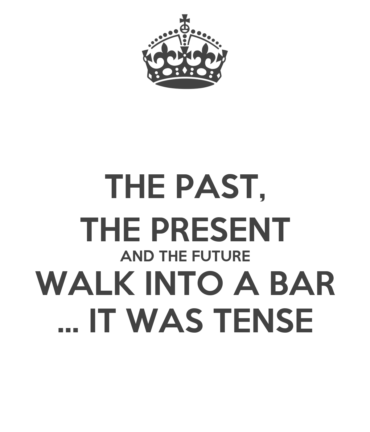 THE PAST, THE PRESENT AND THE FUTURE WALK INTO A BAR