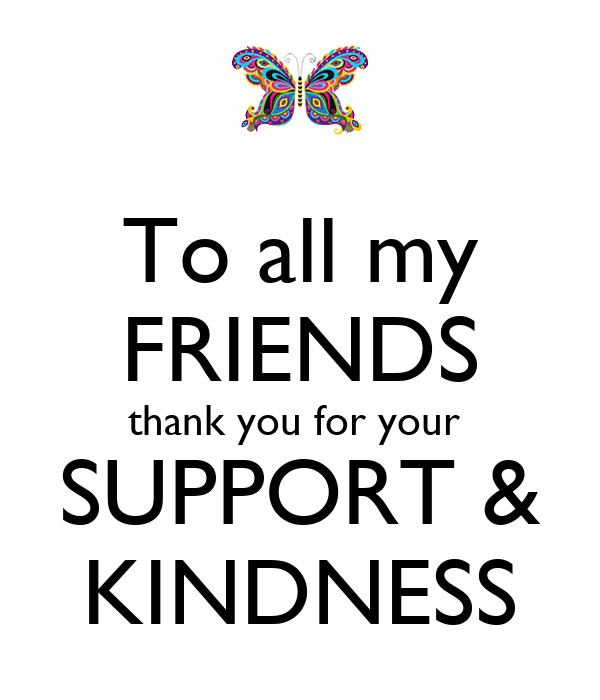 To all my FRIENDS thank you for your SUPPORT & KINDNESS