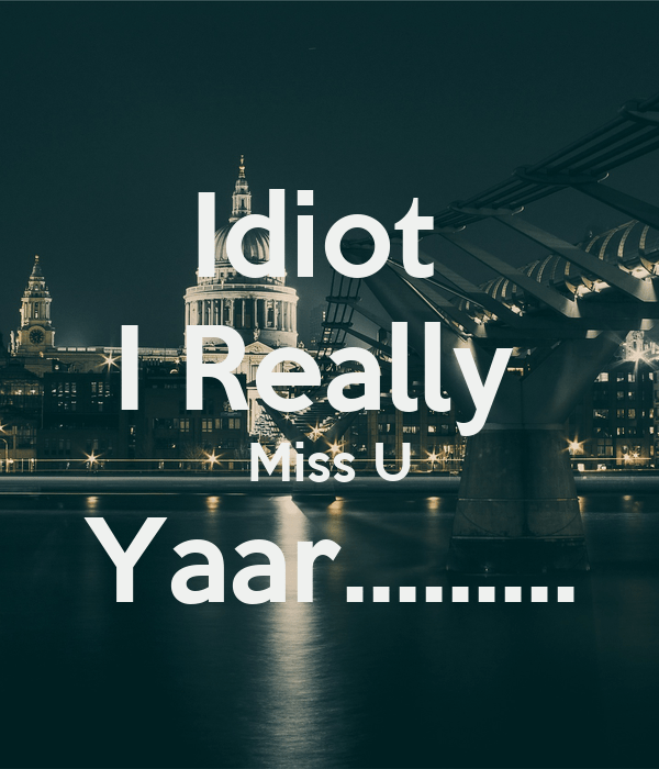 idiot i really miss