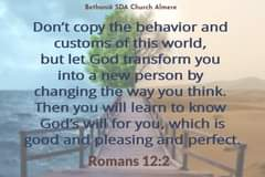 Image may contain: text that says 'Bethanië SDA Church Almere Don't copy the behavior and customs of this world, but let God transform you into a new person by changing the way you think. Then you will learn to know God's will for you, which is good and pleasing and perfect. Romans 12:2'