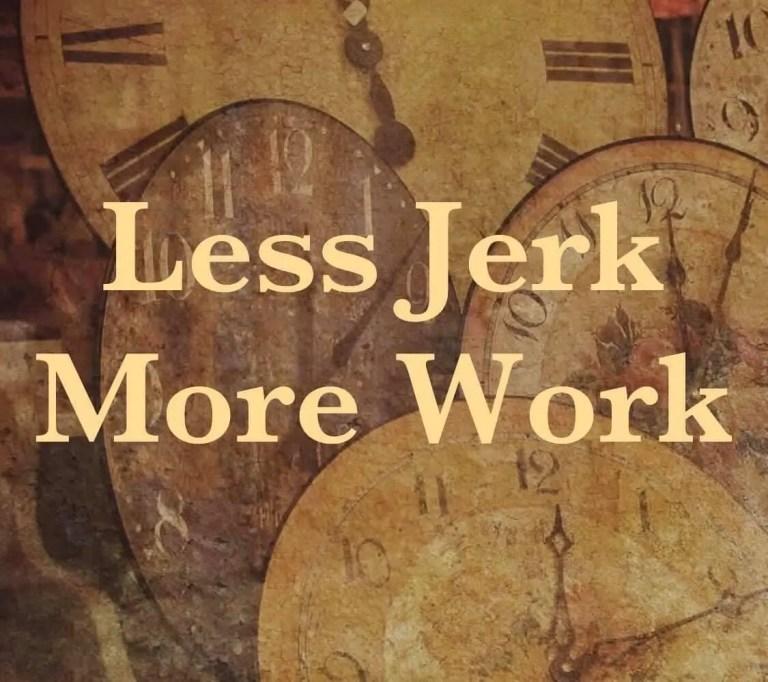 Less Jerk, More Work!