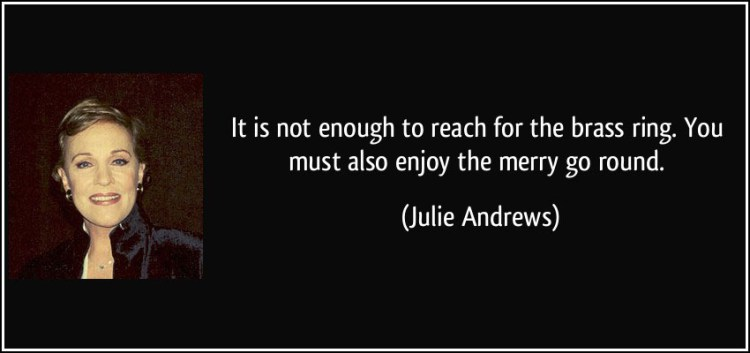 quote-it-is-not-enough-to-reach-for-the-brass-ring-you-must-also-enjoy-the-merry-go-round-julie-andrews-323338