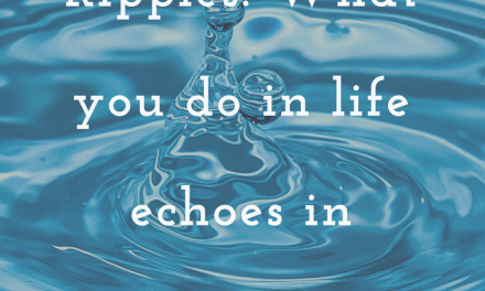 Ripples: What You Do in Life Echoes in Eternity