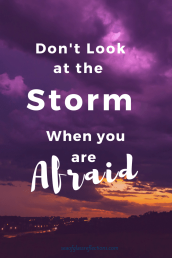 Don't look at the storm when you are afraid.