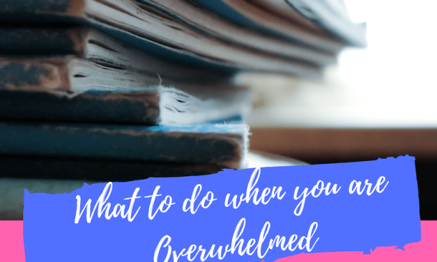 What to do When you are Overwhelmed