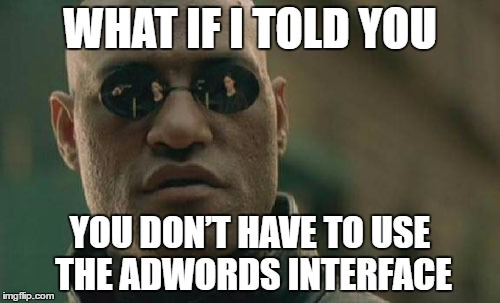 What if I told you you don't have to use the AdWords interface?