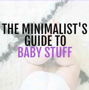 The Minimalist Guide to the Baby Stuff you need