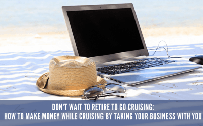 Don't Wait To Retire To Go Cruising: How To Make Money While Cruising By Taking Your Business With You