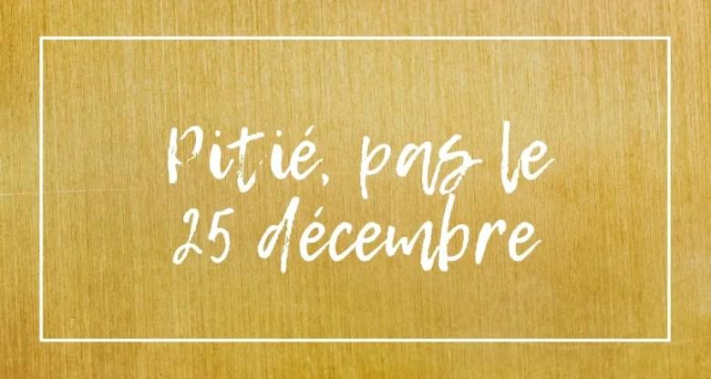 Pitié, pas le 25 décembre