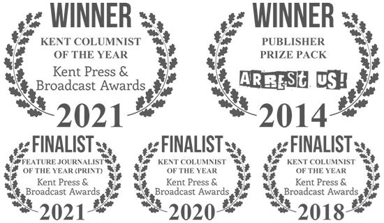 Winner, Kent Columnist of the Year, Kent Press & Broadcast Awards 2021. Winner, Publisher Prize Pack, Litreactor Arrest Us! 2014. Finalist, Kent Feature Journalist of the Year (Print), Kent Press & Broadcast Awards 2021. Finalist, Kent Columnist of the Year, Kent Press & Broadcast Awards 2020. Finalist, Kent Columnist of the Year, Kent Press & Broadcast Awards 2018.
