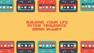 Building Your Life After Traumatic Brain Injury