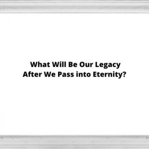 What Will Be Our Legacy after We Pass into Eternity?