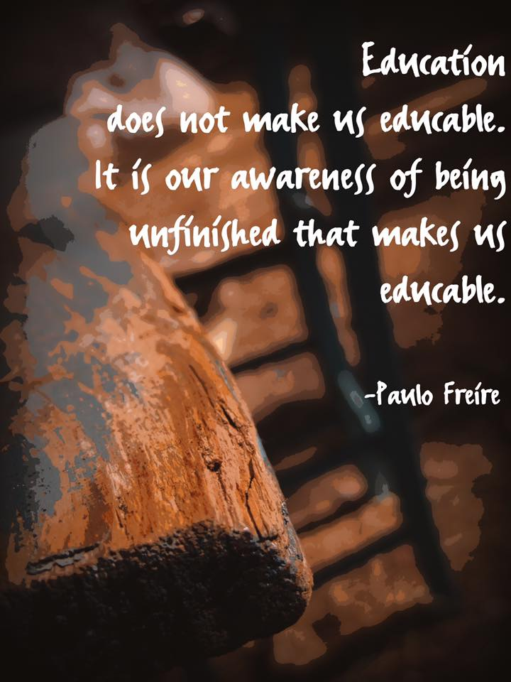 education does not make us educable it is our awareness of being unfinished that makes us educable