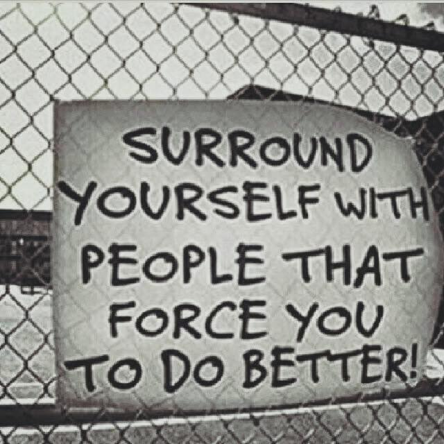 surround yourself with people that force you to do better