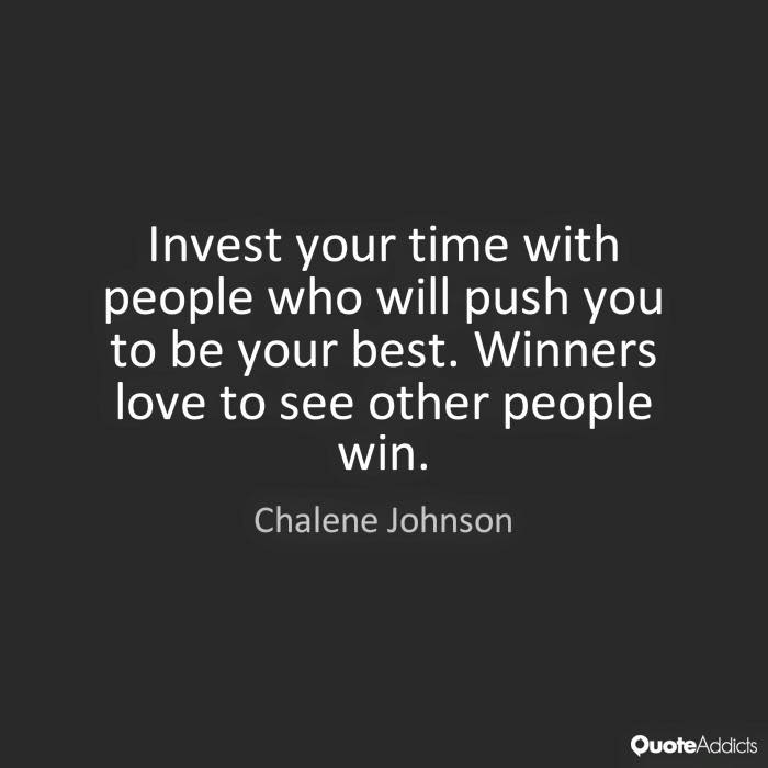 Invest your time with people who will push you to be your best.
