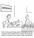 'One of the great things about homeopathy is that because the remedies don't actually do anything there's no need to worry about nasty side effects.'