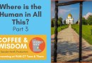 Coffee & Wisdom 02.119: Where is the Human in All This? Part 3