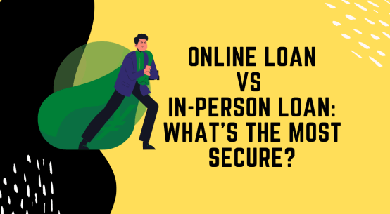 Online Loan Vs Or In-Person Loan_ What's The Most Secure_
