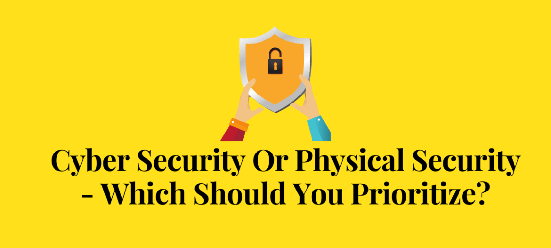 Cyber Security Or Physical Security - Which Should You Prioritize