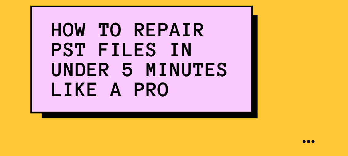 How To Repair PST Files In Under 5 Minutes Like A Pro