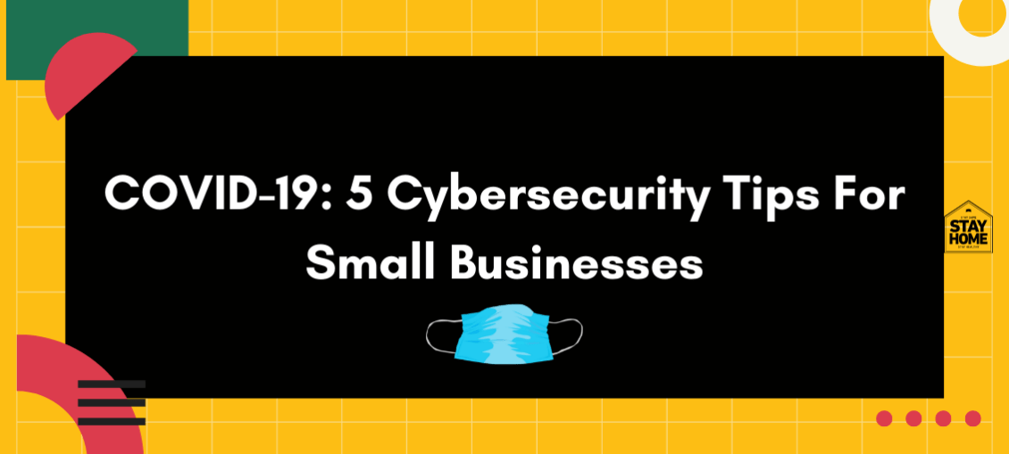 COVID-19 5 Cybersecurity Tips For Small Businesses