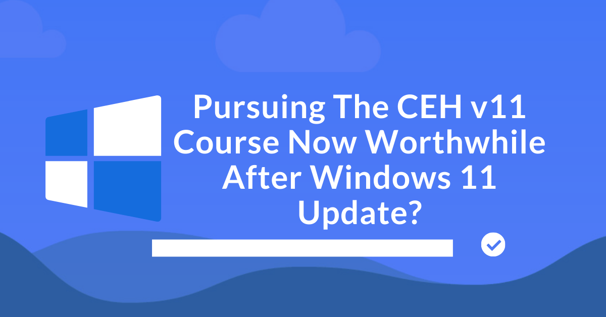 Pursuing The CEH v11 Course Now Worthwhile After Home windows 11 Replace? thumbnail