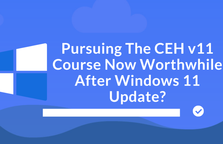 Pursuing The CEH v11 Course Now Worthwhile After Windows 11 Update