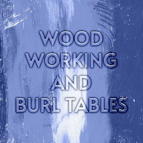 Wood Working and Burl Tables