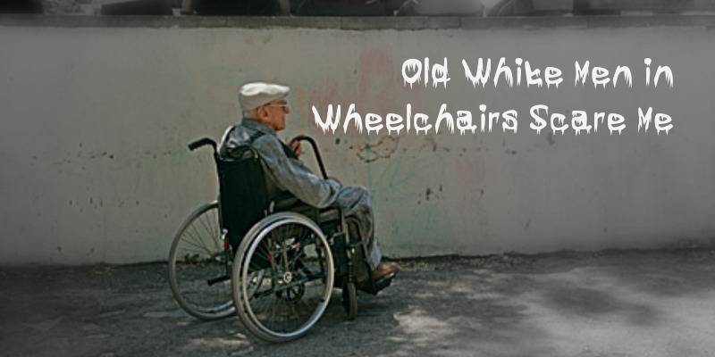 Old White Men in Wheelchairs Scare Me | Sedruola Maruska