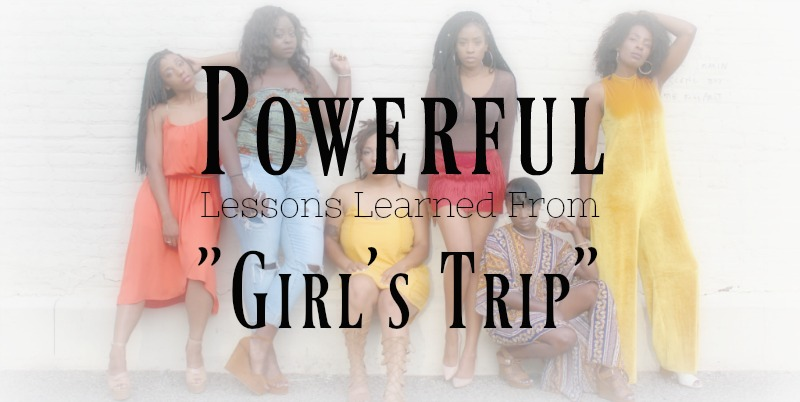 "Powerful Lessons Learned From ""Girl's Trip"" 