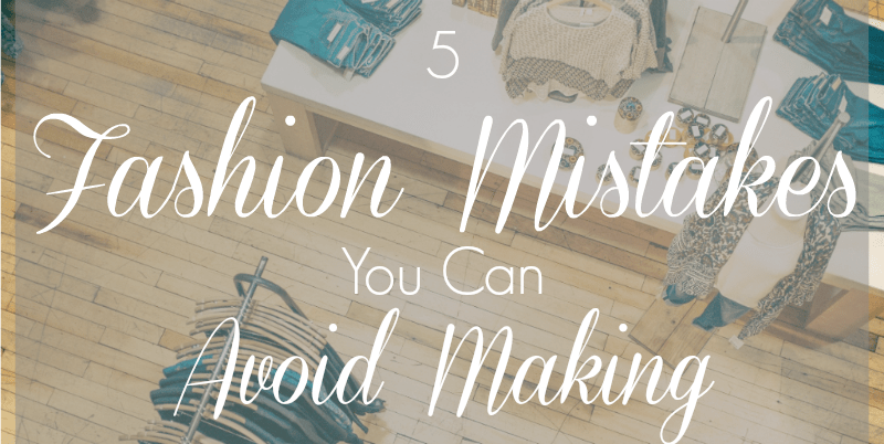 5 Fashion Mistakes You Can Avoid Making