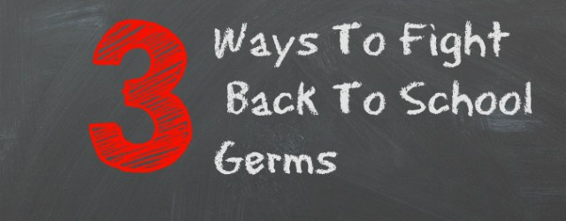 3 Ways To Fight Back To School Germs