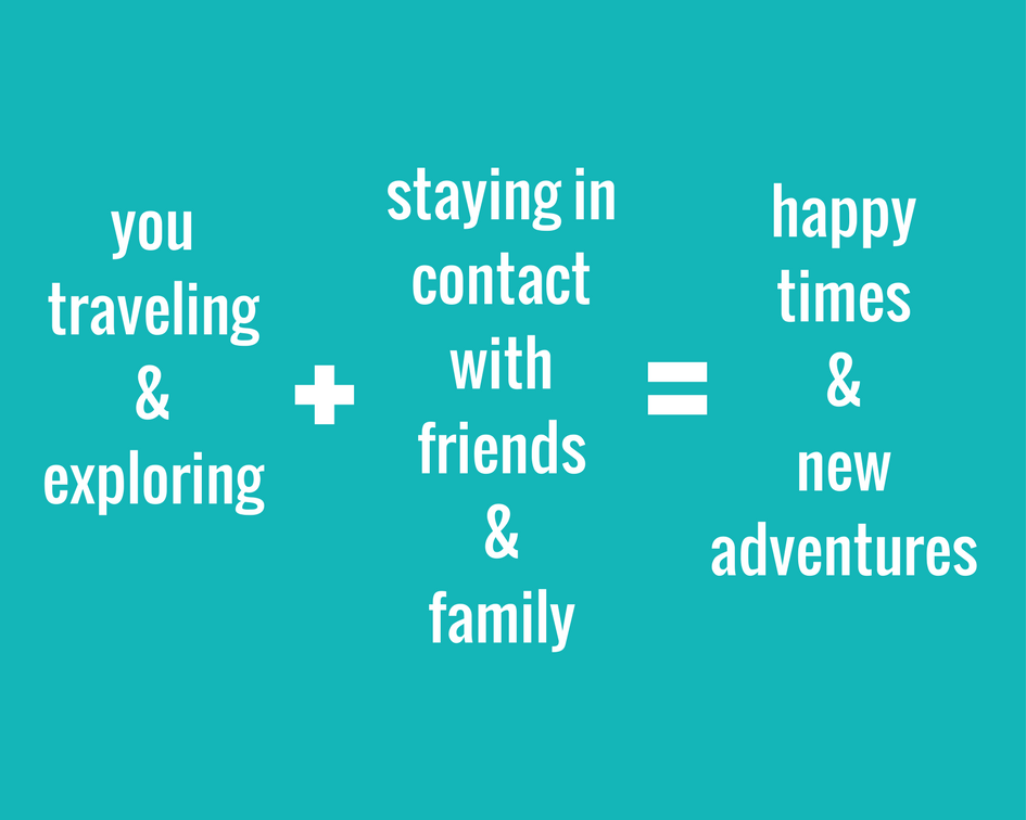2 You traveling & exploring + staying in contact with friends & family = happy times & new adventures