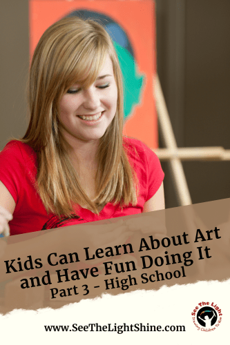 Teenage girl doing an art project. Text overlay: Kids Can Learn about Art and Have Fun Doing It, Part 3 – High School. See the Light Art