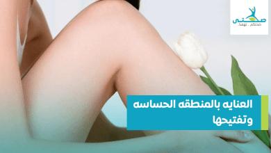 العنايه بالمنطقه الحساسه وتفتيحها